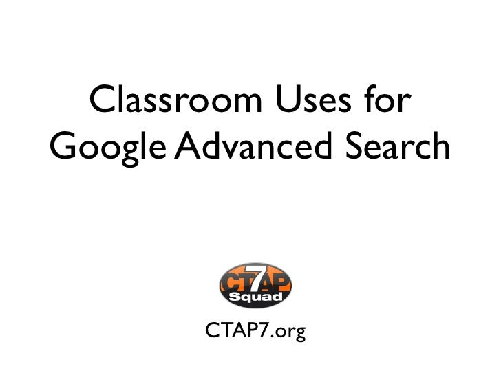 Classroom Uses for Google Advanced Search            CTAP7.org
