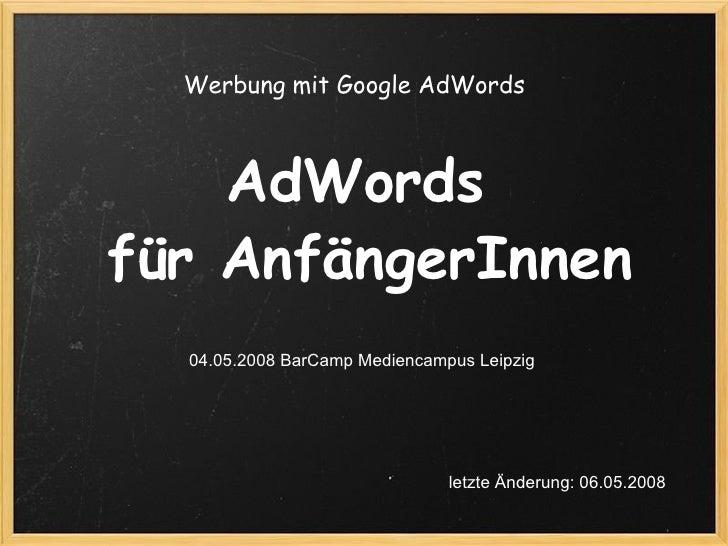 AdWords für AnfängerInnen 04.05.2008 BarCamp Mediencampus Leipzig Werbung mit Google AdWords  letzte Änderung: 06.05.2008