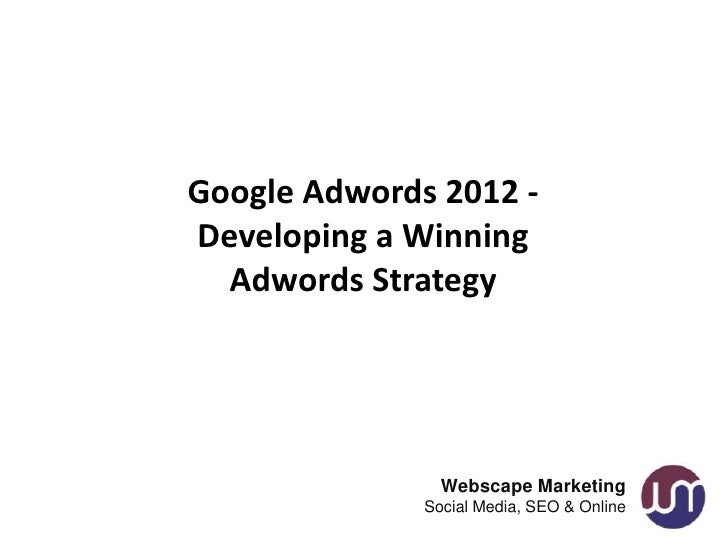 Google Adwords 2012 -Developing a Winning  Adwords Strategy                Webscape Marketing              Social Media, S...