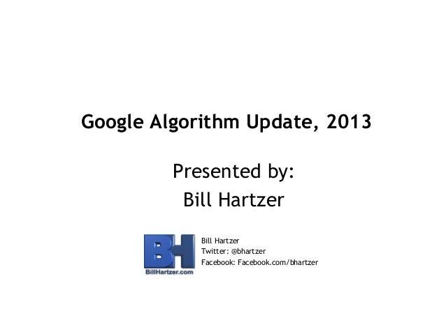 Google Algorithm Update, 2013 Presented by: Bill Hartzer Bill Hartzer Twitter: @bhartzer Facebook: Facebook.com/bhartzer