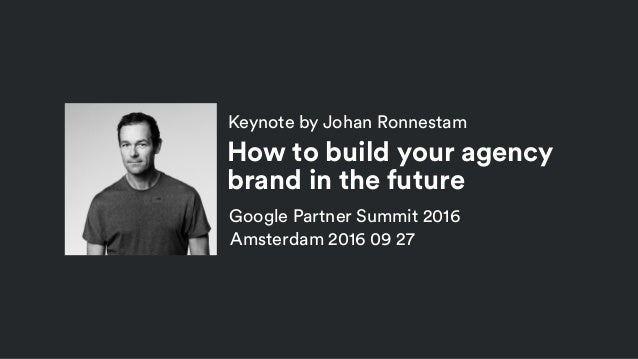 Keynote by Johan Ronnestam Google Partner Summit 2016 Amsterdam 2016 09 27 How to build your agency brand in the future
