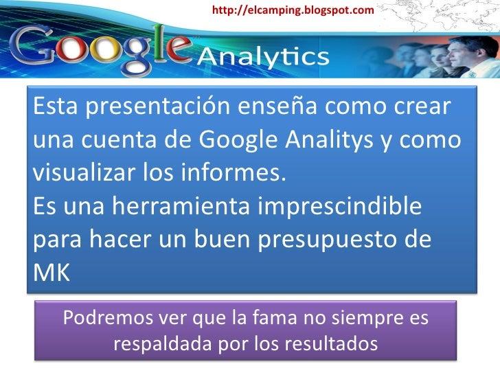 http://elcamping.blogspot.com     Esta presentación enseña como crear una cuenta de Google Analitys y como visualizar los ...