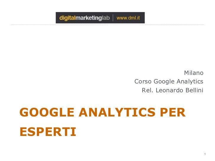 GOOGLE ANALYTICS PER ESPERTI <ul><li>Milano </li></ul><ul><li>Corso Google Analytics </li></ul><ul><li>Rel. Leonardo Belli...