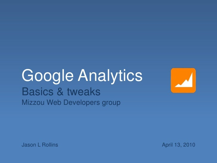 Google Analytics <br />Basics & tweaks<br />Mizzou Web Developers group<br />Jason L Rollins<br />April 13, 2010<br />