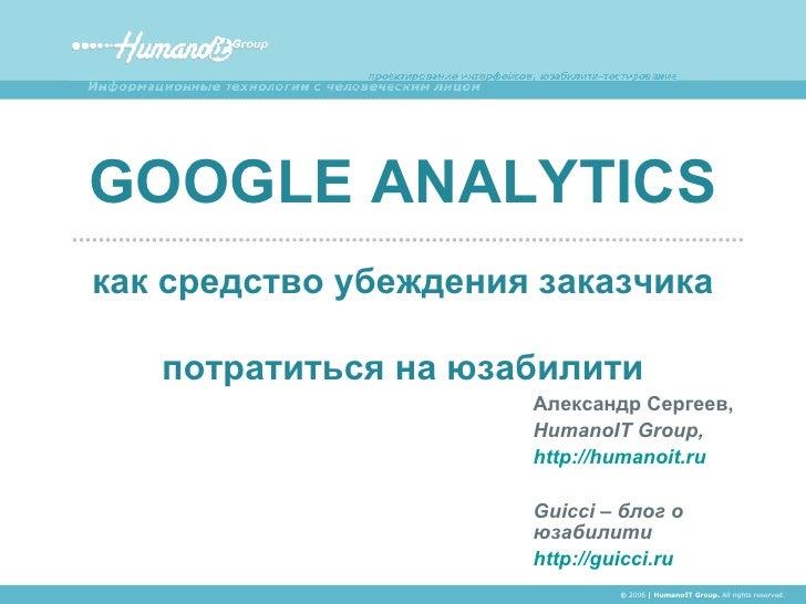 Александр Сергеев, HumanoIT Group, http://humanoit.ru Guicci –  блог о юзабилити http://guicci.ru GOOGLE ANALYTICS как сре...