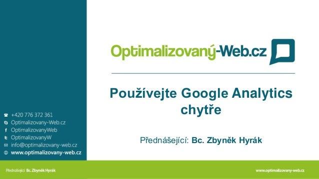 Používejte Google Analytics chytře Přednášející: Bc. Zbyněk Hyrák