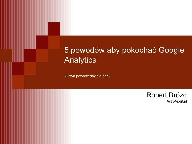 5 powodów aby pokochać Google Analytics  (i dwa powody aby się bać) Robert Drózd WebAudit.pl