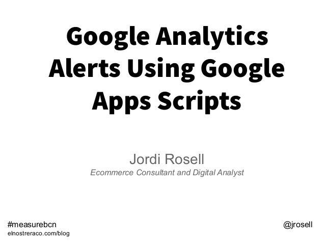 Google Analytics Alerts Using Google Apps Scripts Jordi Rosell Ecommerce Consultant and Digital Analyst #measurebcn @jrose...