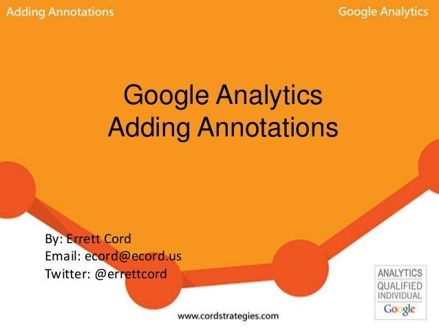 Google Analytics Adding Annotations By: Errett Cord Email: ecord@ecord.us Twitter: @errettcord