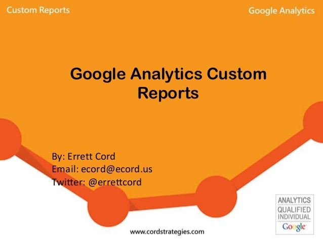 Google Analytics Custom Reports By: Errett Cord Email: ecord@ecord.us Twitter: @errettcord