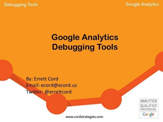 Google Analytics Debugging Tools By: Errett Cord Email: ecord@ecord.us Twitter: @errettcord