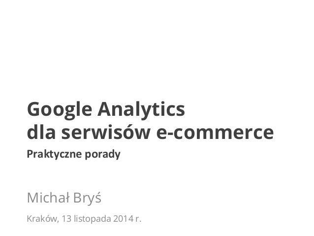 Google Analytics  dla serwisów e-commerce  Praktyczne  porady  Michał Bryś  Kraków, 13 listopada 2014 r.