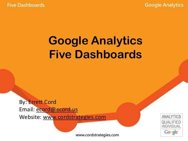 Google Analytics Five Dashboards By: Errett Cord Email: ecord@ecord.us Website: www.cordstrategies.com