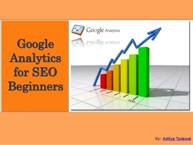 Google Analytics for SEO Beginners By: Aditya Todawal