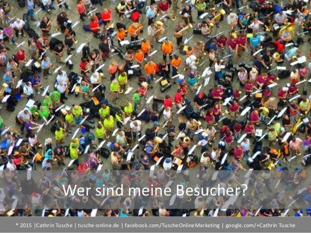 ® 2015  Cathrin Tusche   tusche-online.de   facebook.com/TuscheOnlineMarketing   google.com/+Cathrin Tusche Wer sind meine...
