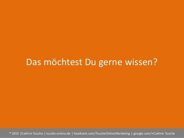 ® 2015  Cathrin Tusche   tusche-online.de   facebook.com/TuscheOnlineMarketing   google.com/+Cathrin Tusche Das möchtest D...