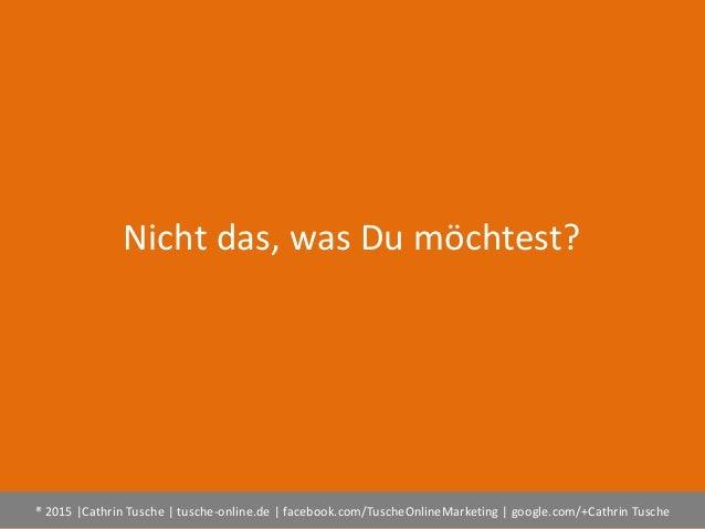 ® 2015  Cathrin Tusche   tusche-online.de   facebook.com/TuscheOnlineMarketing   google.com/+Cathrin Tusche Nicht das, was...