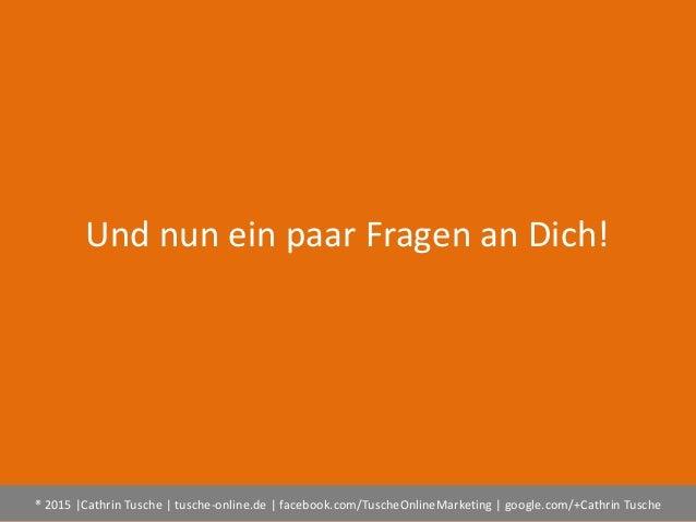 ® 2015  Cathrin Tusche   tusche-online.de   facebook.com/TuscheOnlineMarketing   google.com/+Cathrin Tusche Und nun ein pa...