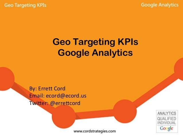 Geo Targeting KPIs Google Analytics By: Errett Cord Email: ecord@ecord.us Twitter: @errettcord