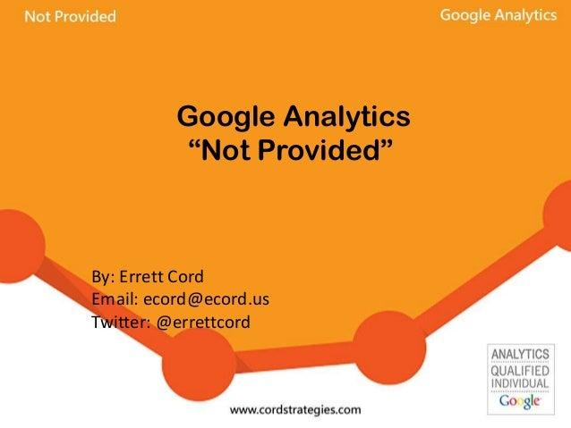 "Google Analytics ""Not Provided"" By: Errett Cord Email: ecord@ecord.us Twitter: @errettcord"