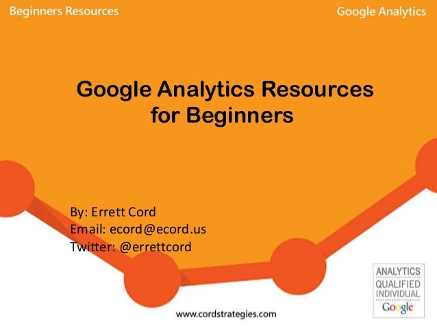 Google Analytics Resources for Beginners By: Errett Cord Email: ecord@ecord.us Twitter: @errettcord