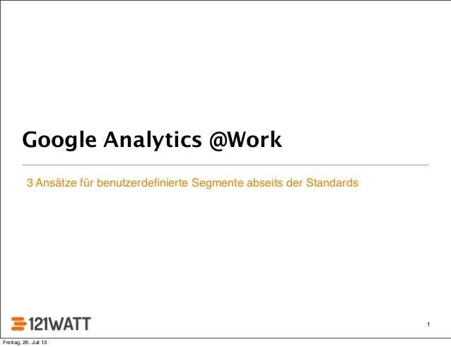 Google Analytics @Work 3 Ansätze für benutzerdefinierte Segmente abseits der Standards 1 Freitag, 26. Juli 13