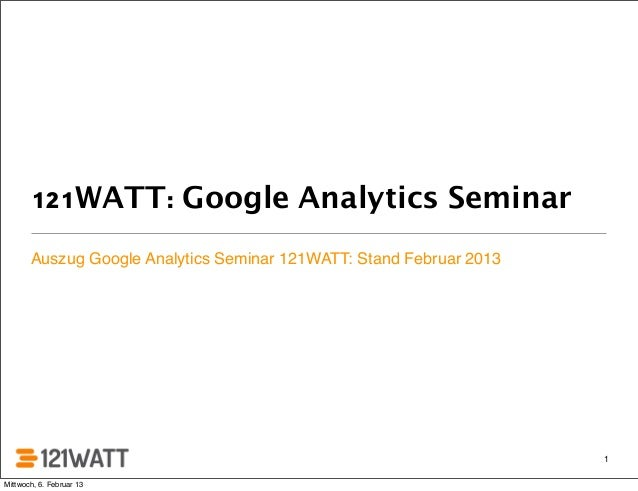 121WATT: Google Analytics Seminar       Auszug Google Analytics Seminar 121WATT: Stand Februar 2013                       ...
