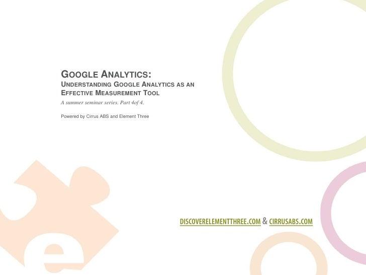 GOOGLE ANALYTICS: UNDERSTANDING GOOGLE ANALYTICS AS AN EFFECTIVE MEASUREMENT TOOL A summer seminar series. Part 4of 4.  Po...