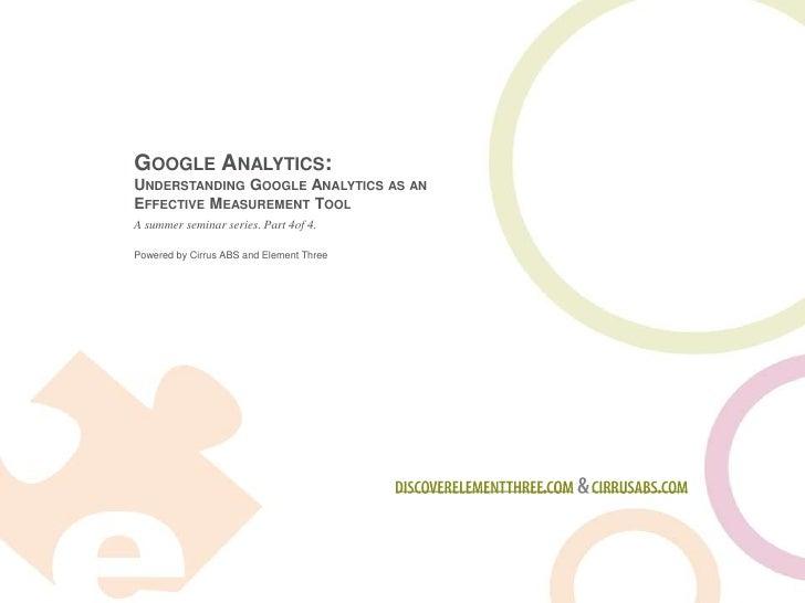 Google Analytics:Understanding Google Analytics as an Effective Measurement Tool<br />A summer seminar series. Part 4of 4....