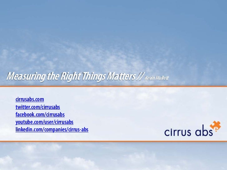 Measuring the Right Things Matters // Kevin Mullett  cirrusabs.com  twitter.com/cirrusabs  facebook.com/cirrusabs  youtube...