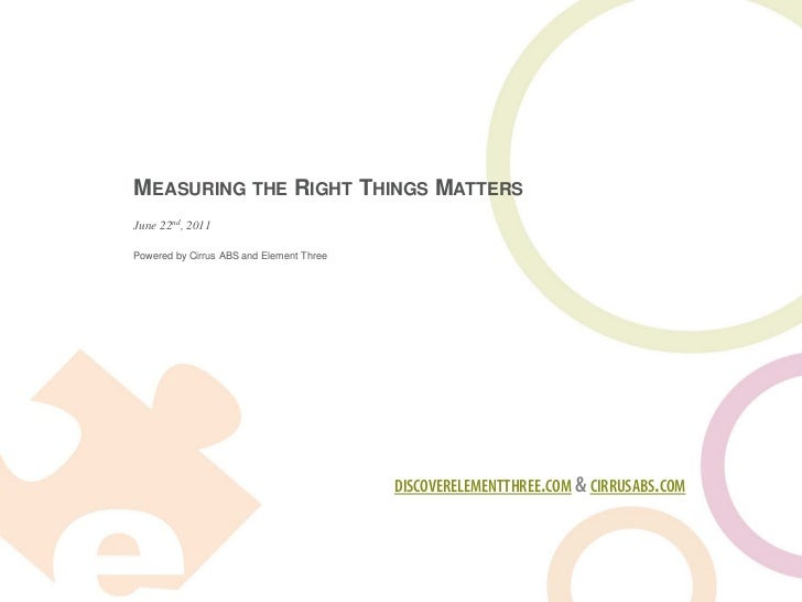 MEASURING THE RIGHT THINGS MATTERSJune 22nd, 2011Powered by Cirrus ABS and Element Three                                  ...