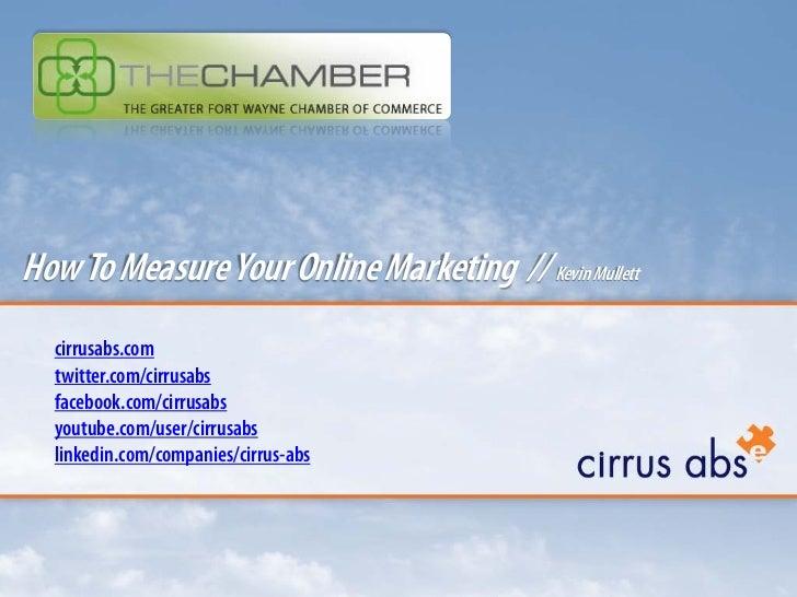 How To Measure Your Online Marketing // Kevin Mullett  cirrusabs.com  twitter.com/cirrusabs  facebook.com/cirrusabs  youtu...