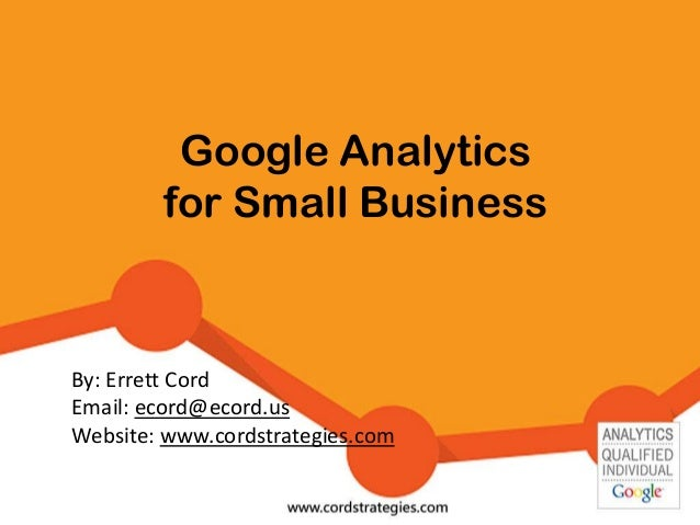 Google Analytics for Small Business By: Errett Cord Email: ecord@ecord.us Website: www.cordstrategies.com