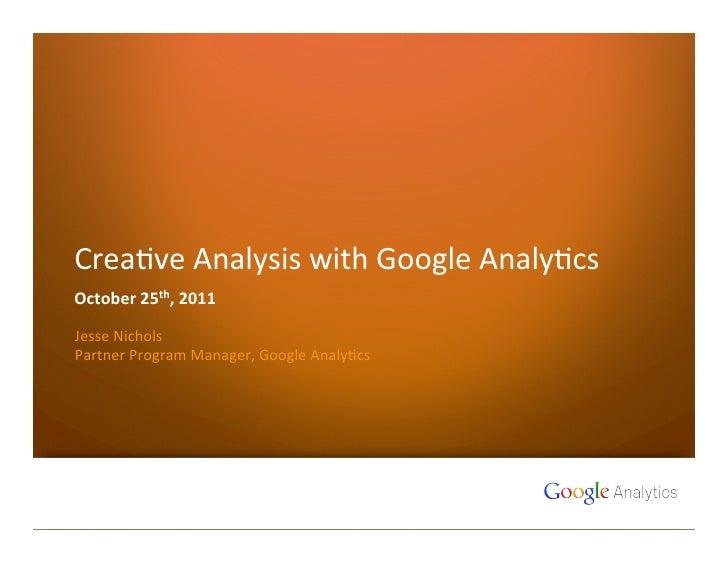 Crea%ve Analysis with Google Analy%cs October 25th, 2011 Jesse Nichols Partner Program Manager, ...