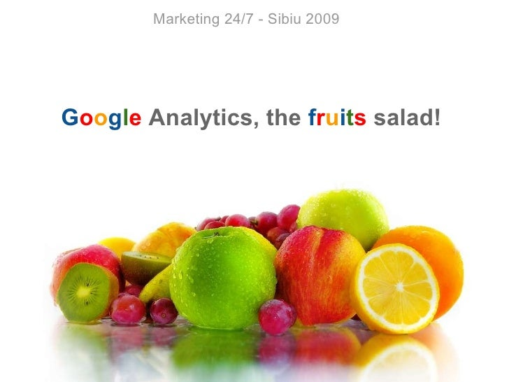 Marketing 24/7 - Sibiu 2009 G o o g l e  Analytics, the  f r u i t s  salad!