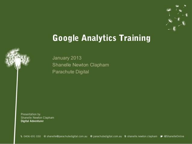 Google Analytics TrainingJanuary 2013Shanelle Newton ClaphamParachute Digital