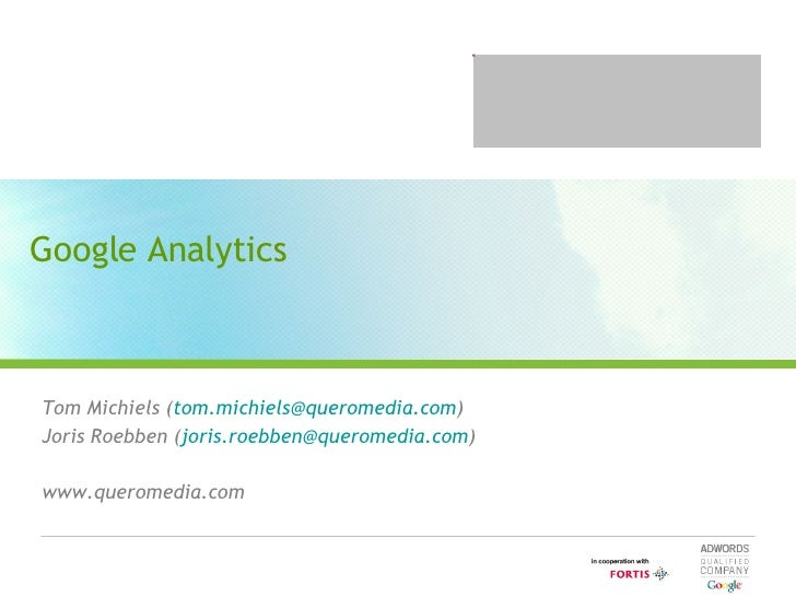 Google Analytics Tom Michiels ( [email_address] ) Joris Roebben ( [email_address] ) www.queromedia.com