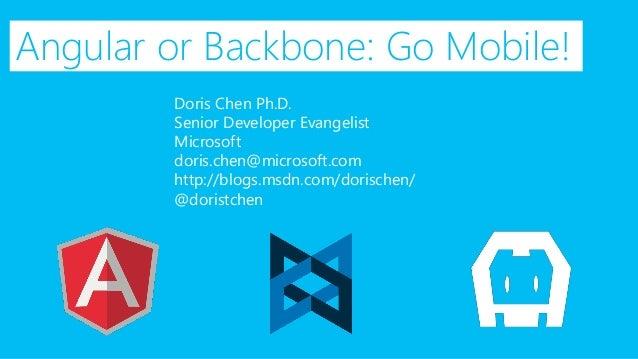 Angular or Backbone: Go Mobile!  Doris Chen Ph.D.  Senior Developer Evangelist  Microsoft  doris.chen@microsoft.com  http:...