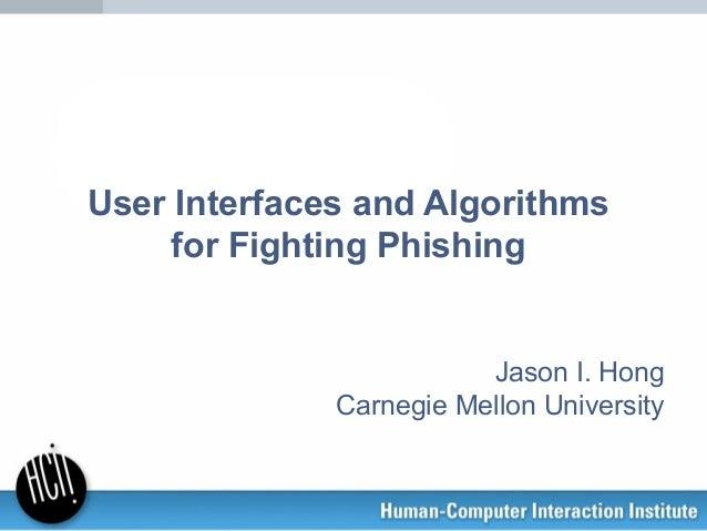 User Interfaces and Algorithms for Fighting Phishing Jason I. Hong Carnegie Mellon University
