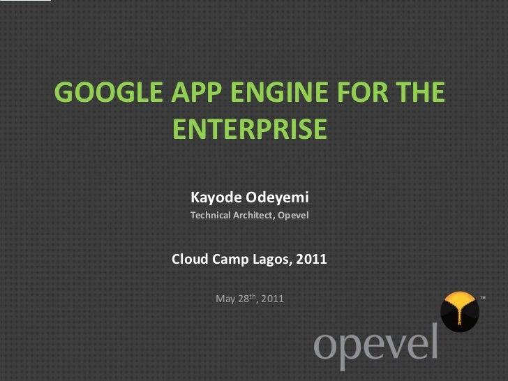 GOOGLE APP ENGINE FOR THE       ENTERPRISE         Kayode Odeyemi         Technical Architect, Opevel       Cloud Camp Lag...
