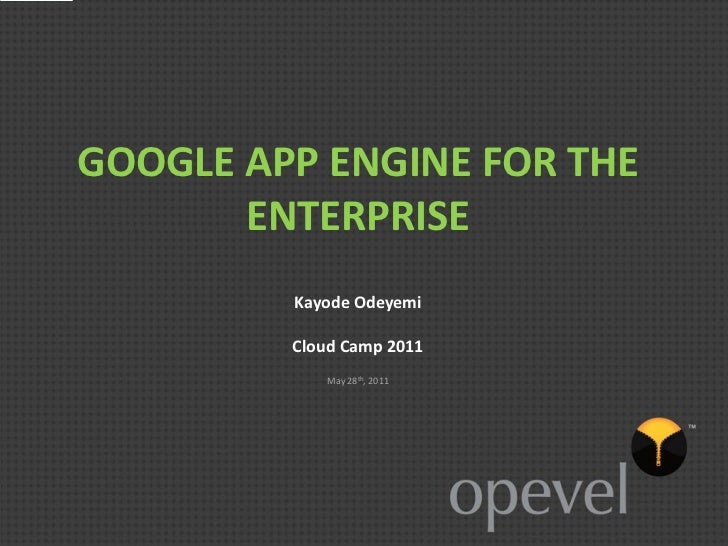 GOOGLE APP ENGINE FOR THE       ENTERPRISE         Kayode Odeyemi         Cloud Camp 2011            May 28th, 2011