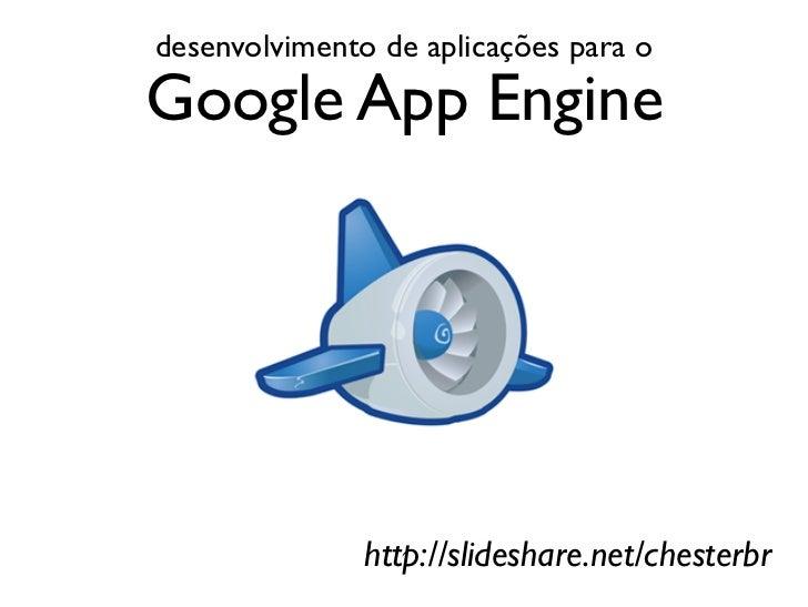 desenvolvimento de aplicações para oGoogle App Engine               http://slideshare.net/chesterbr