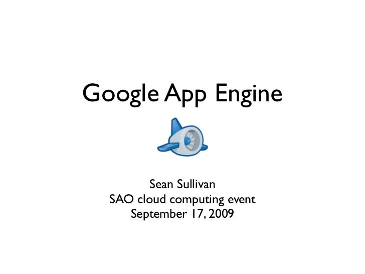 Google App Engine            Sean Sullivan   SAO cloud computing event      September 17, 2009