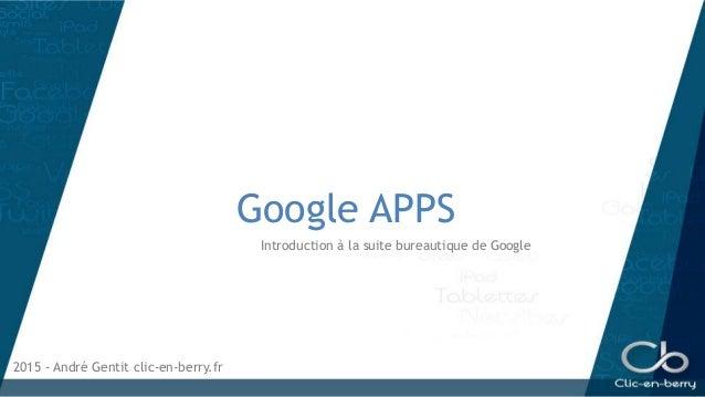 Google APPS Introduction à la suite bureautique de Google 2015 - André Gentit clic-en-berry.fr