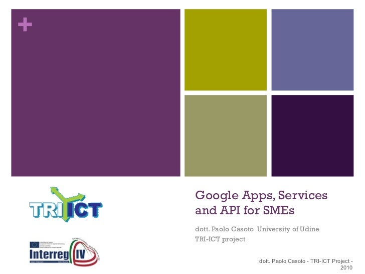 Google Apps, Services and API for SMEs dott. Paolo Casoto  University of Udine TRI-ICT project dott. Paolo Casoto - TRI-IC...