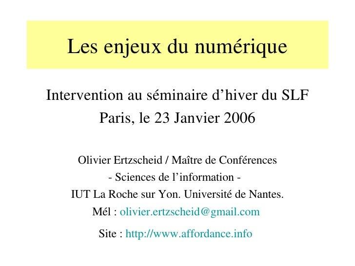 Les enjeux du numérique Intervention au séminaire d'hiver du SLF Paris, le 23 Janvier 2006 Olivier Ertzscheid / Maître de ...