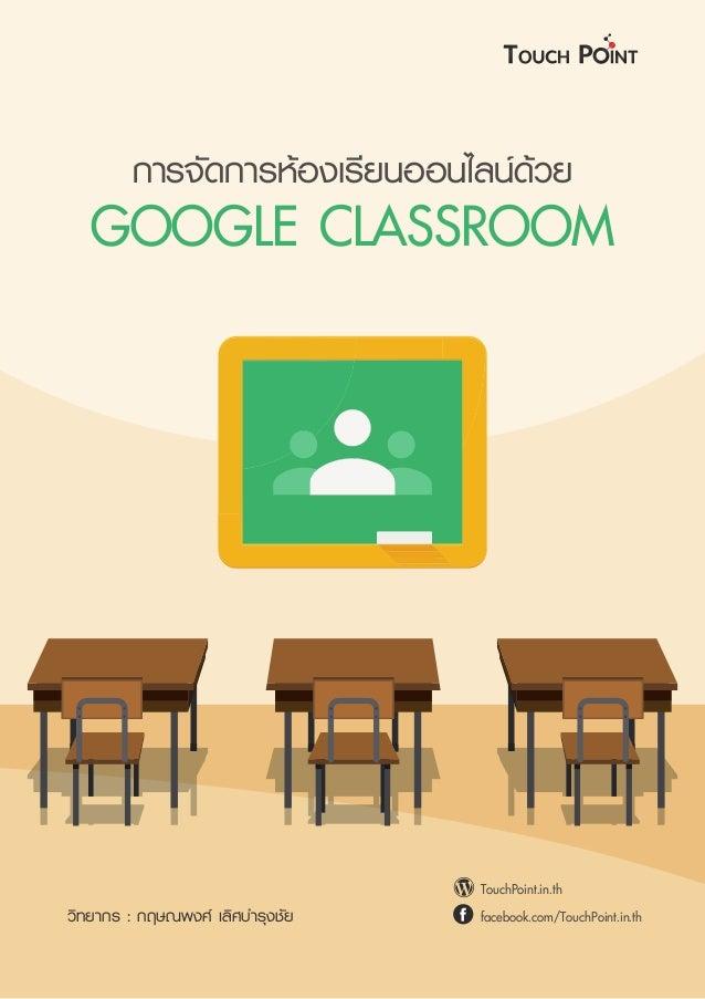 การจัดการหองเรียนออนไลนดวย GOOGLE CLASSROOM TouchPoint.in.th facebook.com/TouchPoint.in.thวิทยากร : กฤษณพงศ เลิศบำรุงช...