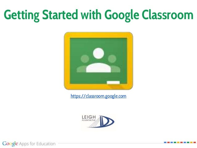 Getting Started with Google Classroom https://classroom.google.com