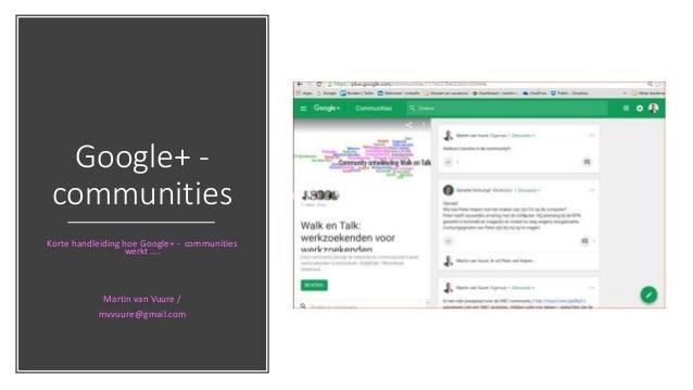 Google+ - communities Korte handleiding hoe Google+ - communities werkt …. Martin van Vuure / mvvuure@gmail.com