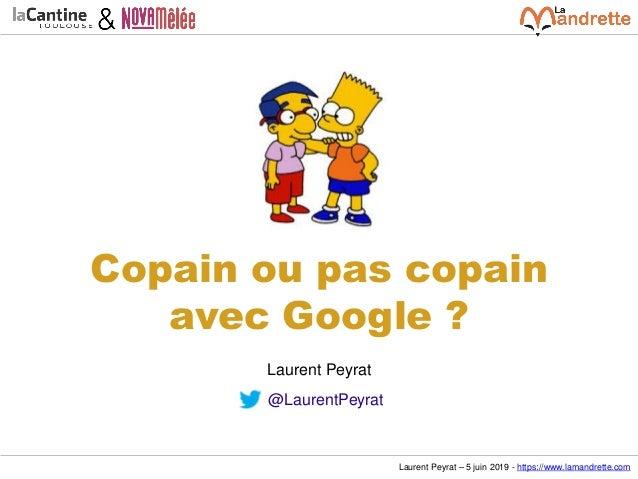 Laurent Peyrat – 5 juin 2019 - https://www.lamandrette.com Copain ou pas copain avec Google ? Laurent Peyrat @LaurentPeyrat